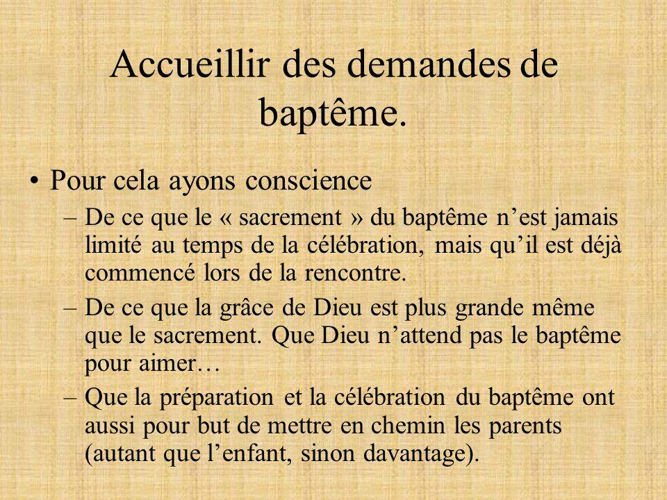 Accueillir des demandes de baptême. Pour cela ayons conscience –De ce que le « sacrement » du baptême nest jamais limité au temps de la célébration, m