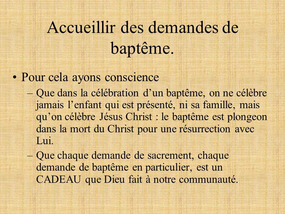 Accueillir des demandes de baptême. Pour cela ayons conscience –Que dans la célébration dun baptême, on ne célèbre jamais lenfant qui est présenté, ni
