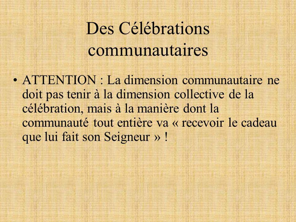 Des Célébrations communautaires ATTENTION : La dimension communautaire ne doit pas tenir à la dimension collective de la célébration, mais à la manière dont la communauté tout entière va « recevoir le cadeau que lui fait son Seigneur » !