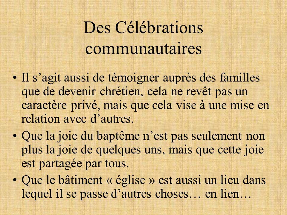 Des Célébrations communautaires Il sagit aussi de témoigner auprès des familles que de devenir chrétien, cela ne revêt pas un caractère privé, mais que cela vise à une mise en relation avec dautres.