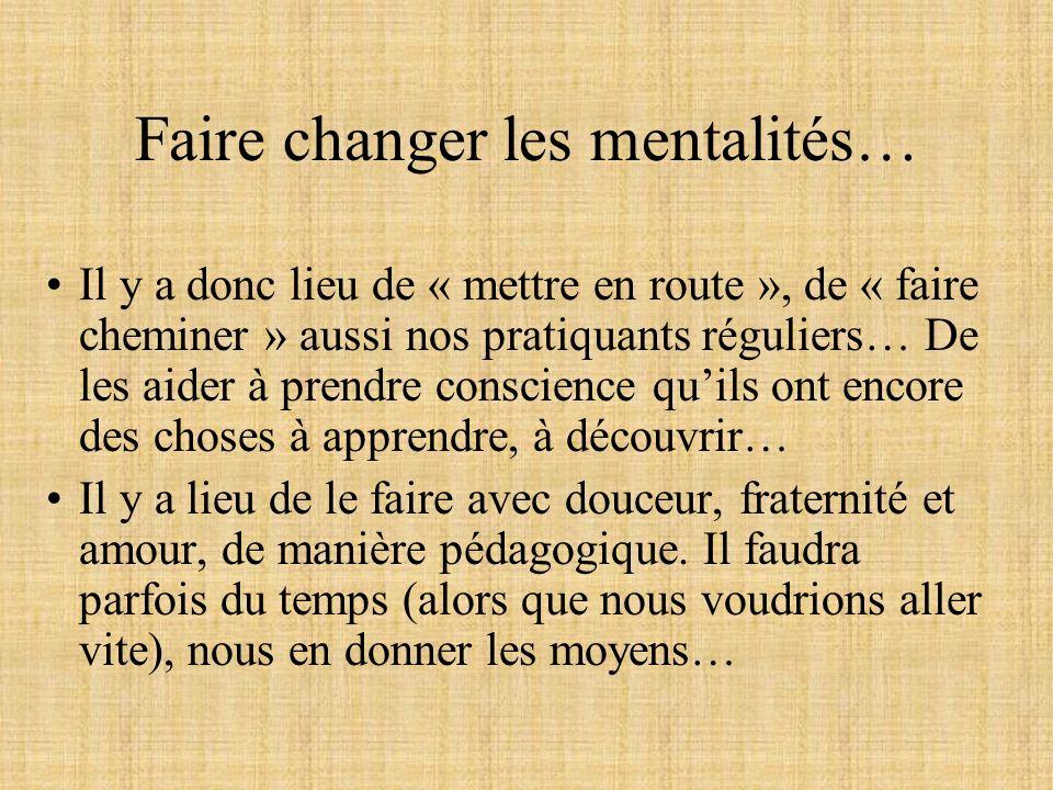 Faire changer les mentalités… Il y a donc lieu de « mettre en route », de « faire cheminer » aussi nos pratiquants réguliers… De les aider à prendre c