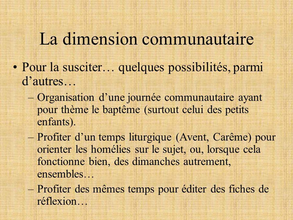 La dimension communautaire Pour la susciter… quelques possibilités, parmi dautres… –Organisation dune journée communautaire ayant pour thème le baptêm