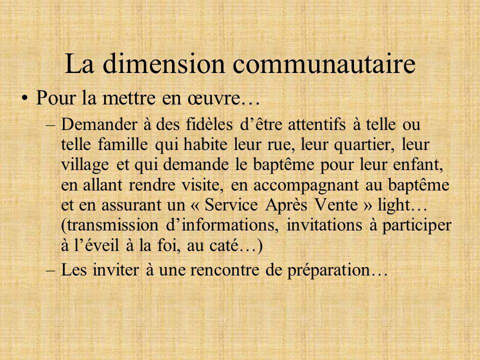 La dimension communautaire Pour la mettre en œuvre… –Demander à des fidèles dêtre attentifs à telle ou telle famille qui habite leur rue, leur quartie