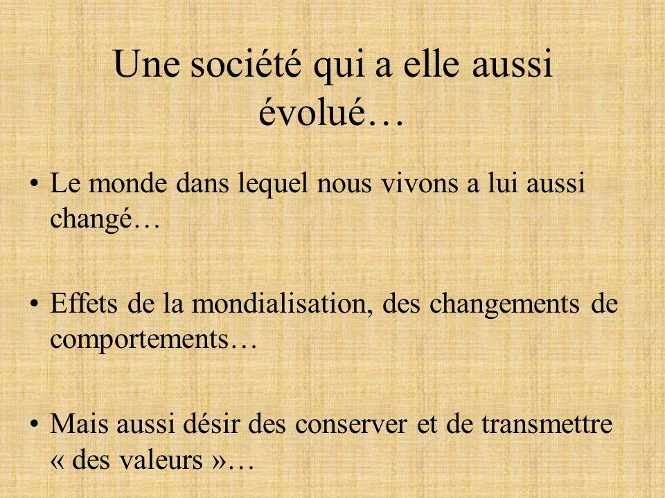 Une société qui a elle aussi évolué… Le monde dans lequel nous vivons a lui aussi changé… Effets de la mondialisation, des changements de comportements… Mais aussi désir des conserver et de transmettre « des valeurs »…