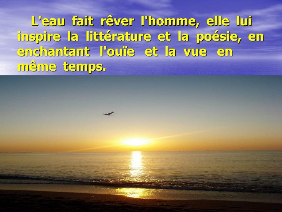 L'eau fait rêver l'homme, elle lui inspire la littérature et la poésie, en enchantant l'ouïe et la vue en même temps. L'eau fait rêver l'homme, elle l
