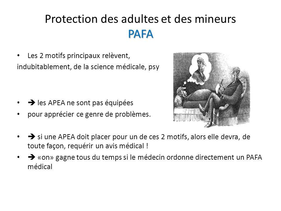 PAFA Protection des adultes et des mineurs PAFA Les 2 motifs principaux relèvent, indubitablement, de la science médicale, psy les APEA ne sont pas équipées pour apprécier ce genre de problèmes.