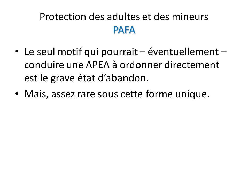 PAFA Protection des adultes et des mineurs PAFA Le seul motif qui pourrait – éventuellement – conduire une APEA à ordonner directement est le grave ét