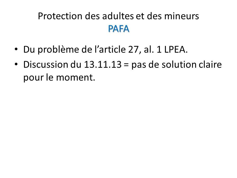 PAFA Protection des adultes et des mineurs PAFA Du problème de larticle 27, al. 1 LPEA. Discussion du 13.11.13 = pas de solution claire pour le moment