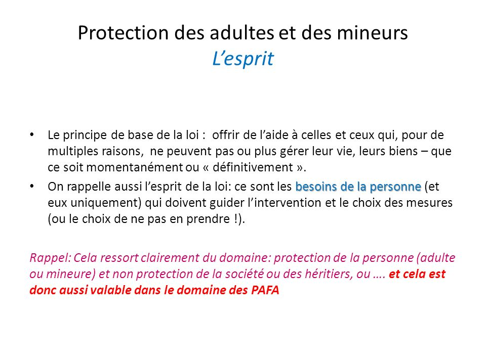 Protection des adultes et des mineurs Lesprit Le principe de base de la loi : offrir de laide à celles et ceux qui, pour de multiples raisons, ne peuv