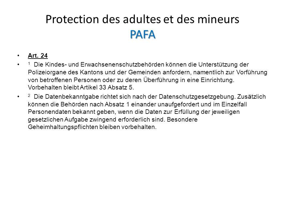 PAFA Protection des adultes et des mineurs PAFA Art. 24 1 Die Kindes- und Erwachsenenschutzbehörden können die Unterstützung der Polizeiorgane des Kan