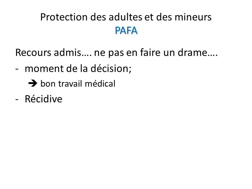 PAFA Protection des adultes et des mineurs PAFA Recours admis…. ne pas en faire un drame…. -moment de la décision; bon travail médical -Récidive