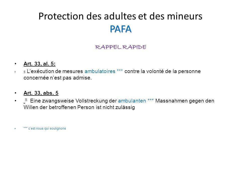 PAFA Protection des adultes et des mineurs PAFA RAPPEL RAPIDE Art. 33, al. 5: 5 Lexécution de mesures ambulatoires *** contre la volonté de la personn