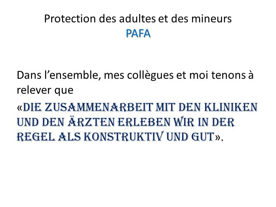 PAFA Protection des adultes et des mineurs PAFA Dans lensemble, mes collègues et moi tenons à relever que « Die Zusammenarbeit mit den Kliniken und den Ärzten erleben wir in der Regel als konstruktiv und gut ».