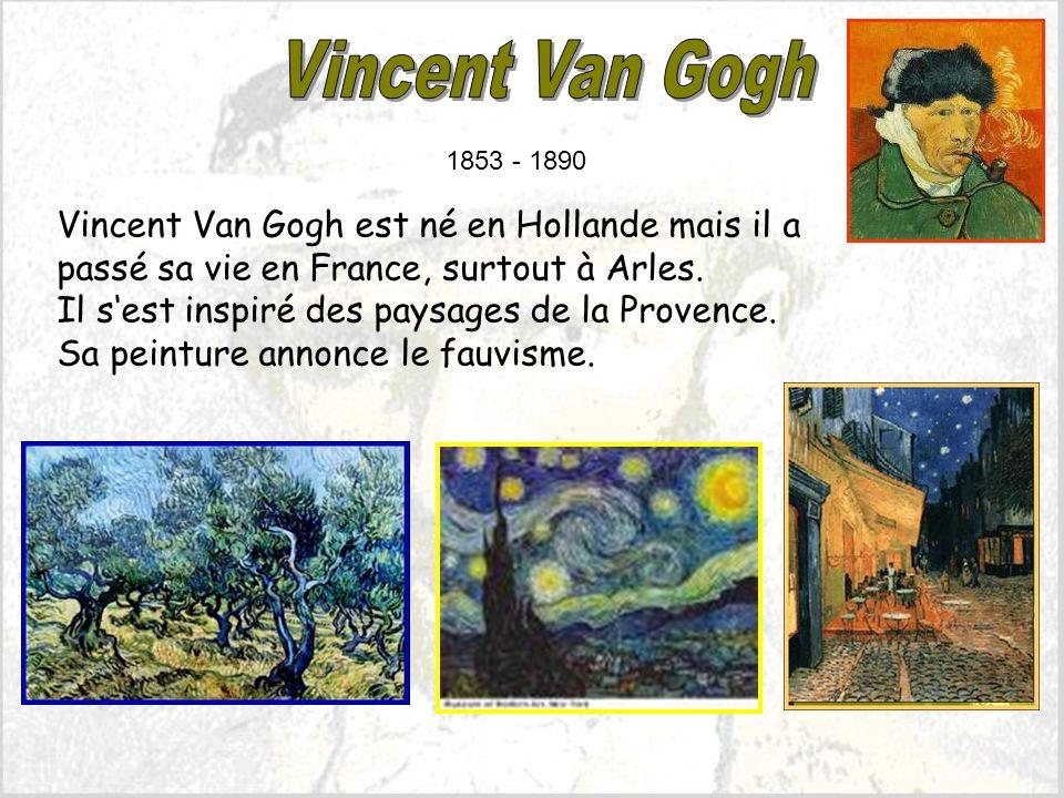 Vincent Van Gogh est né en Hollande mais il a passé sa vie en France, surtout à Arles.