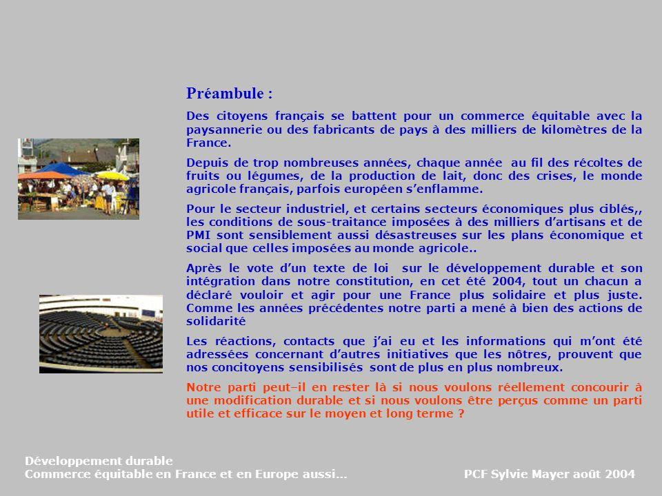 Développement durable Commerce équitable en France et en Europe aussi… PCF Sylvie Mayer août 2004 Préambule : Des citoyens français se battent pour un commerce équitable avec la paysannerie ou des fabricants de pays à des milliers de kilomètres de la France.