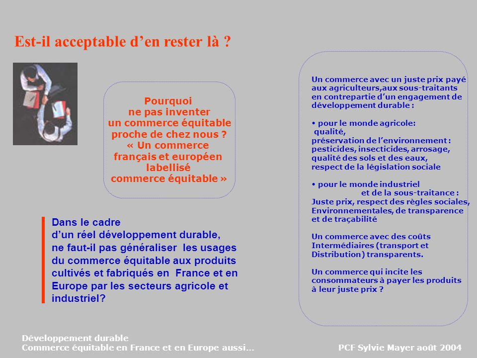 Développement durable Commerce équitable en France et en Europe aussi… PCF Sylvie Mayer août 2004 Dans le cadre dun réel développement durable, ne faut-il pas généraliser les usages du commerce équitable aux produits cultivés et fabriqués en France et en Europe par les secteurs agricole et industriel.