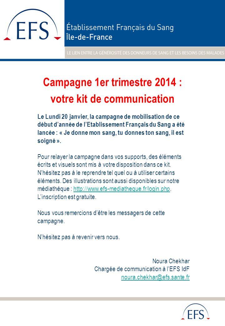 Campagne 1er trimestre 2014 : votre kit de communication Le Lundi 20 janvier, la campagne de mobilisation de ce début dannée de lEtablissement Français du Sang a été lancée : « Je donne mon sang, tu donnes ton sang, il est soigné ».