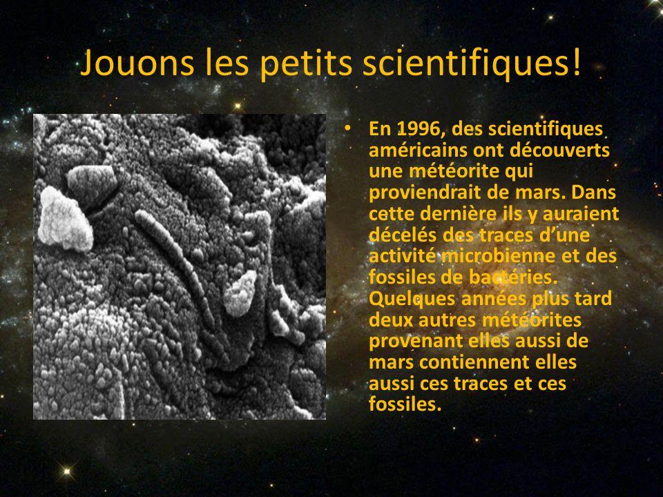Jouons les petits scientifiques! En 1996, des scientifiques américains ont découverts une météorite qui proviendrait de mars. Dans cette dernière ils
