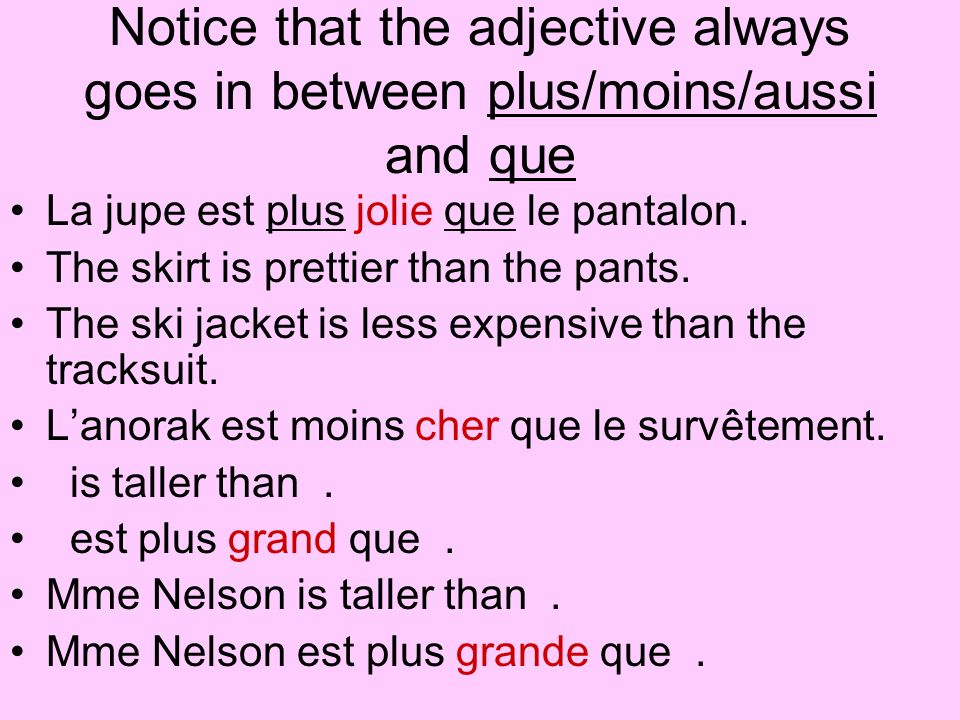 Notice that the adjective always goes in between plus/moins/aussi and que La jupe est plus jolie que le pantalon. The skirt is prettier than the pants