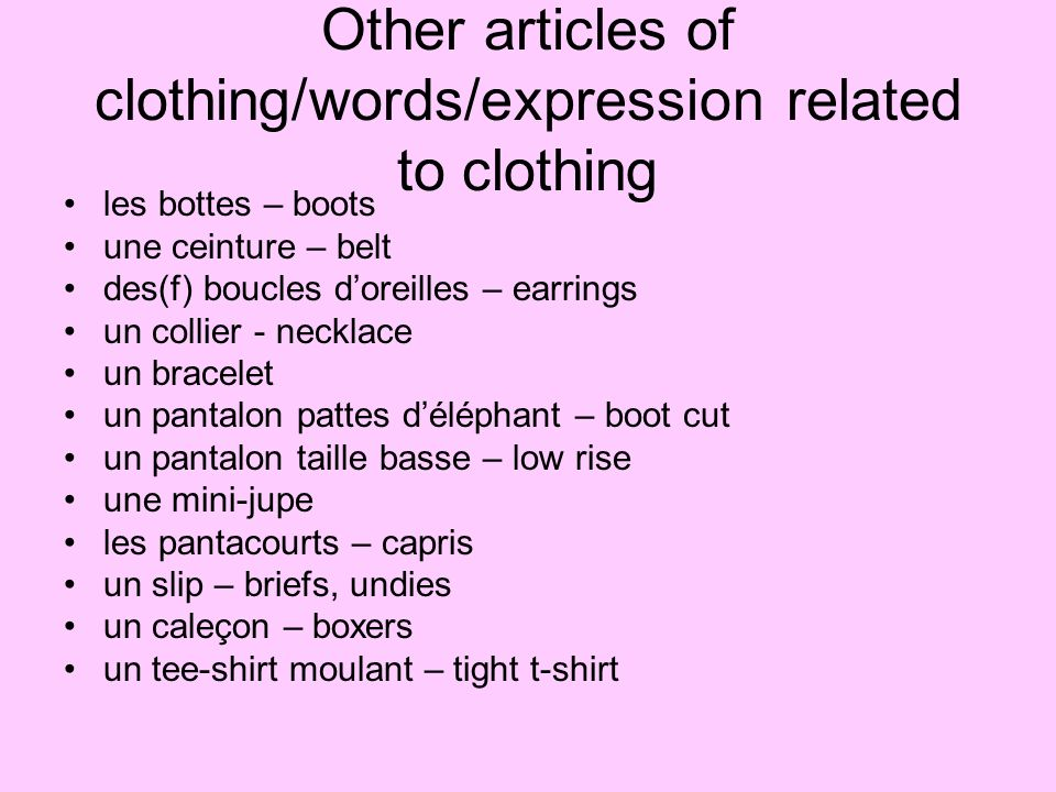 Other articles of clothing/words/expression related to clothing les bottes – boots une ceinture – belt des(f) boucles doreilles – earrings un collier - necklace un bracelet un pantalon pattes déléphant – boot cut un pantalon taille basse – low rise une mini-jupe les pantacourts – capris un slip – briefs, undies un caleçon – boxers un tee-shirt moulant – tight t-shirt