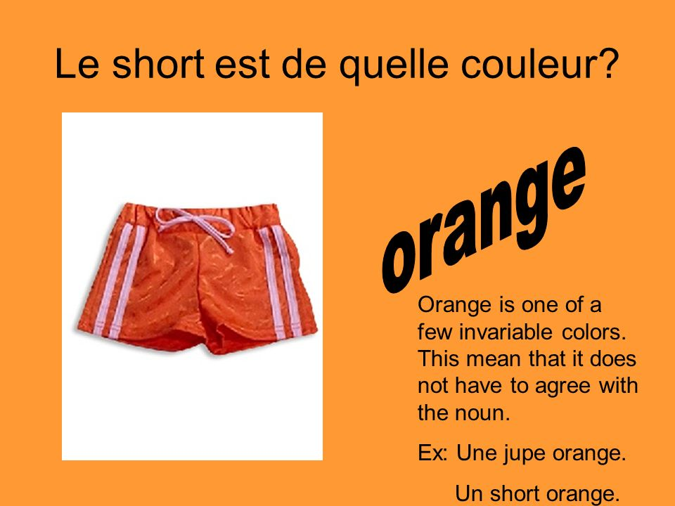 Le short est de quelle couleur? Orange is one of a few invariable colors. This mean that it does not have to agree with the noun. Ex: Une jupe orange.