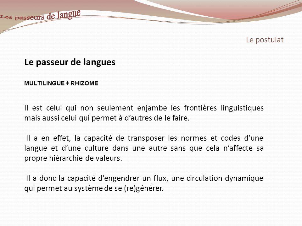 Le postulat Le passeur de langues MULTILINGUE + RHIZOME Il est celui qui non seulement enjambe les frontières linguistiques mais aussi celui qui perme