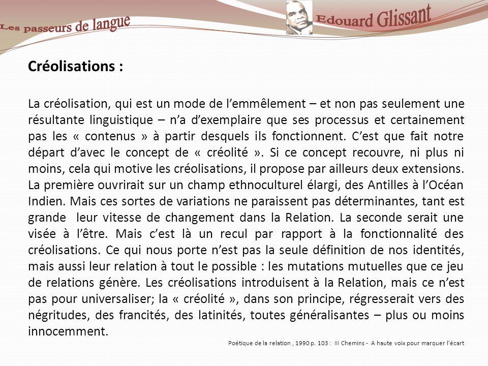 Créolisations : La créolisation, qui est un mode de lemmêlement – et non pas seulement une résultante linguistique – na dexemplaire que ses processus