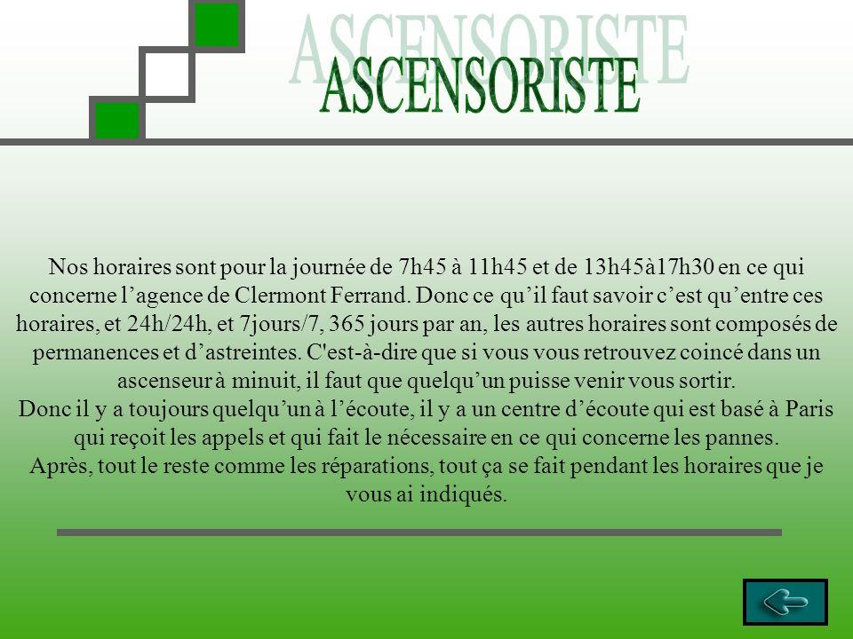 Nos horaires sont pour la journée de 7h45 à 11h45 et de 13h45à17h30 en ce qui concerne lagence de Clermont Ferrand. Donc ce quil faut savoir cest quen