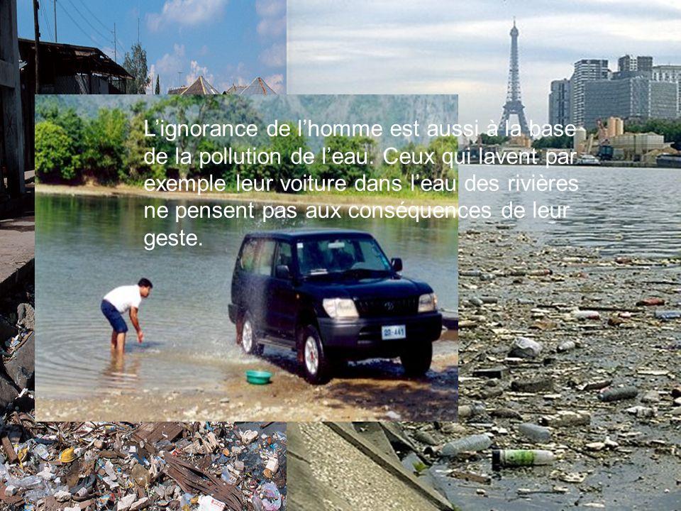 Lignorance de lhomme est aussi à la base de la pollution de leau. Ceux qui lavent par exemple leur voiture dans leau des rivières ne pensent pas aux c