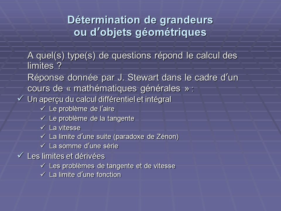 Détermination de grandeurs ou dobjets géométriques A quel(s) type(s) de questions répond le calcul des limites ? Réponse donnée par J. Stewart dans le