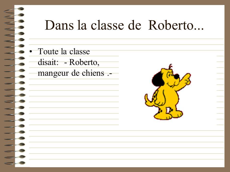 Dans la classe de Roberto... Toute la classe disait: - Roberto, mangeur de chiens.-