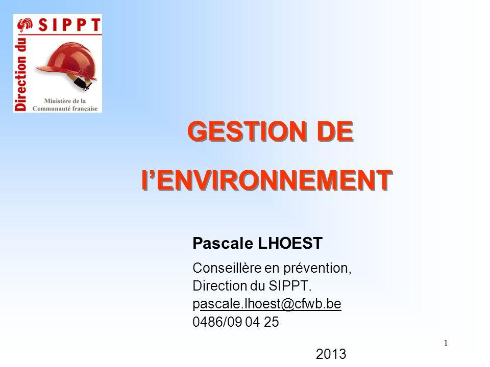 1 GESTION DE lENVIRONNEMENT Pascale LHOEST Conseillère en prévention, Direction du SIPPT. pascale.lhoest@cfwb.beascale.lhoest@cfwb.be 0486/09 04 25 20