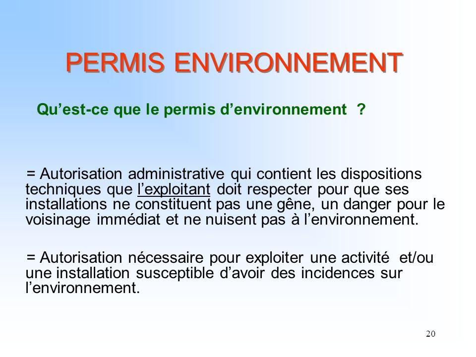 20 PERMIS ENVIRONNEMENT = Autorisation administrative qui contient les dispositions techniques que lexploitant doit respecter pour que ses installatio