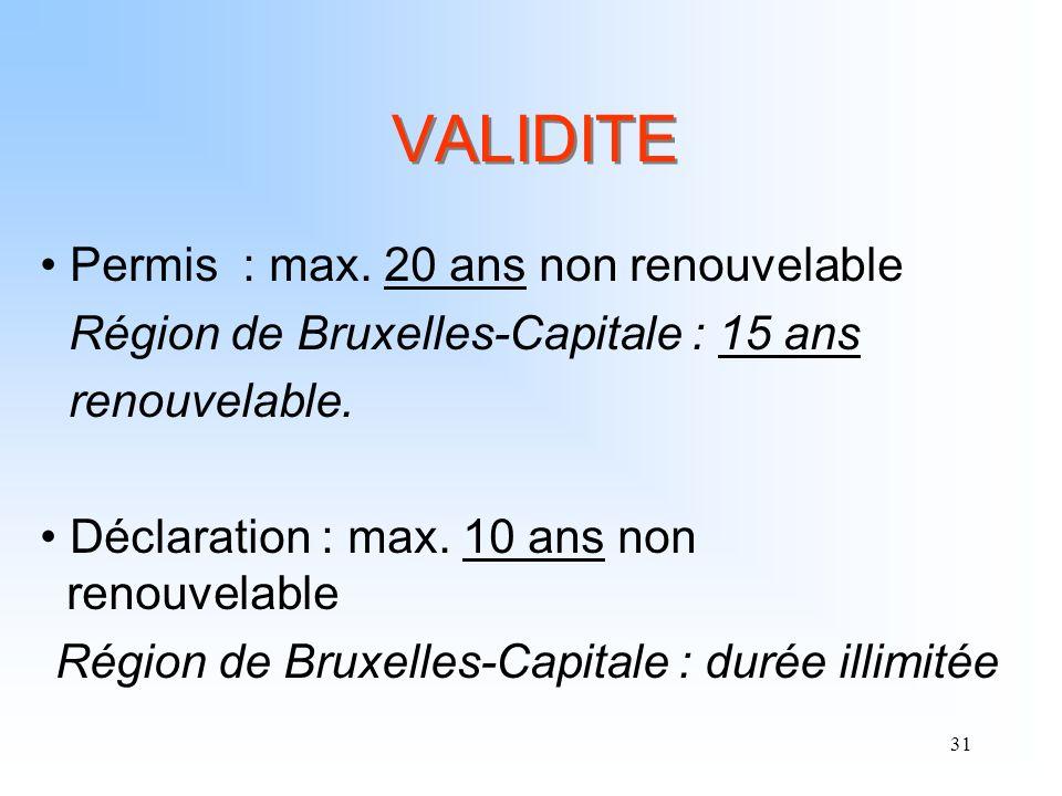 31 VALIDITE Permis : max. 20 ans non renouvelable Région de Bruxelles-Capitale : 15 ans renouvelable. Déclaration : max. 10 ans non renouvelable Régio