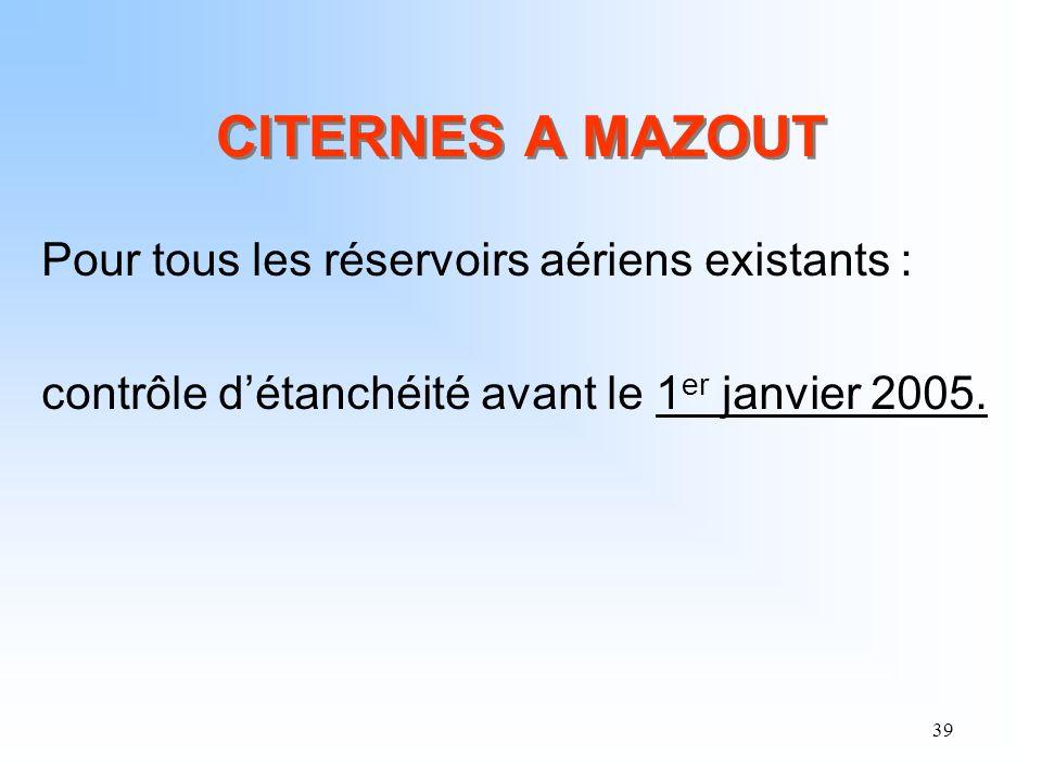 39 CITERNES A MAZOUT Pour tous les réservoirs aériens existants : contrôle détanchéité avant le 1 er janvier 2005.