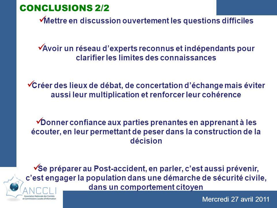 Mercredi 27 avril 2011 CONCLUSIONS 2/2 Mettre en discussion ouvertement les questions difficiles Avoir un réseau dexperts reconnus et indépendants pou