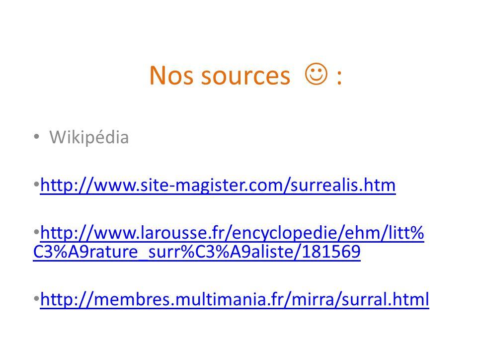 Nos sources : Wikipédia http://www.site-magister.com/surrealis.htm http://www.larousse.fr/encyclopedie/ehm/litt% C3%A9rature_surr%C3%A9aliste/181569 h