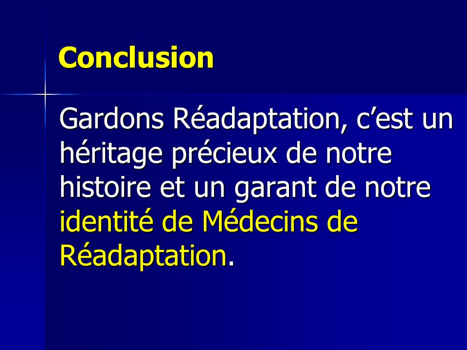 Conclusion Gardons Réadaptation, cest un héritage précieux de notre histoire et un garant de notre identité de Médecins de Réadaptation.