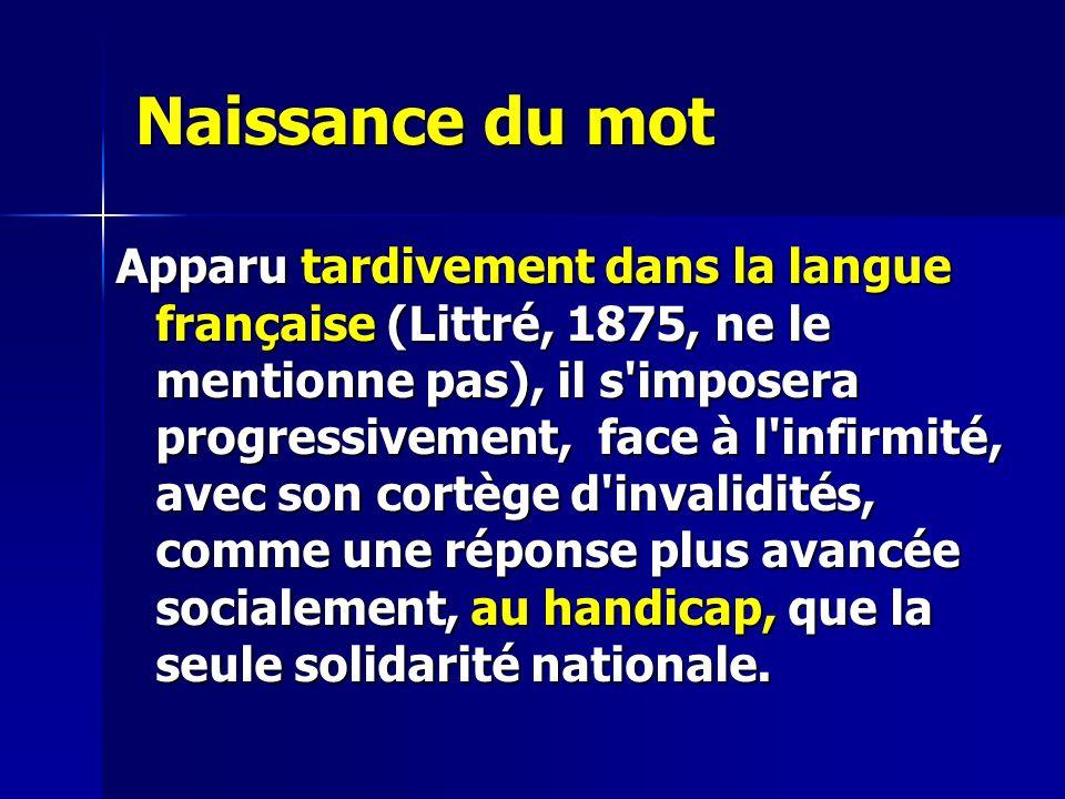 Naissance du mot Apparu tardivement dans la langue française (Littré, 1875, ne le mentionne pas), il s imposera progressivement, face à l infirmité, avec son cortège d invalidités, comme une réponse plus avancée socialement, au handicap, que la seule solidarité nationale.