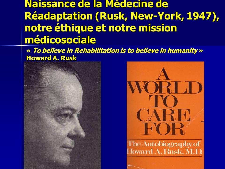 Naissance de la Médecine de Réadaptation (Rusk, New-York, 1947), notre éthique et notre mission médicosociale « To believe in Rehabilitation is to believe in humanity » Howard A.
