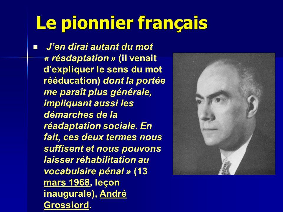 Le pionnier français Jen dirai autant du mot « réadaptation » (il venait dexpliquer le sens du mot rééducation) dont la portée me paraît plus générale, impliquant aussi les démarches de la réadaptation sociale.