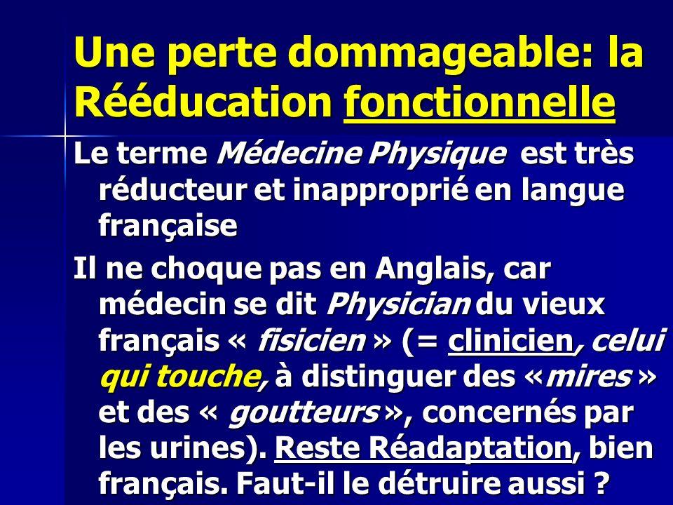Une perte dommageable: la Rééducation fonctionnelle Le terme Médecine Physique est très réducteur et inapproprié en langue française Il ne choque pas en Anglais, car médecin se dit Physician du vieux français « fisicien » (= clinicien, celui qui touche, à distinguer des «mires » et des « goutteurs », concernés par les urines).
