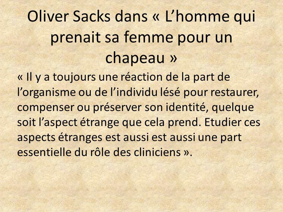 Oliver Sacks dans « Lhomme qui prenait sa femme pour un chapeau » « Il y a toujours une réaction de la part de lorganisme ou de lindividu lésé pour re