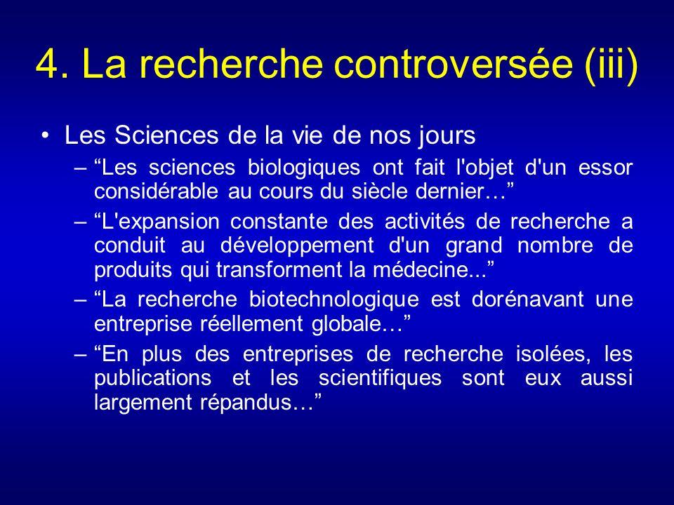 4. La recherche controversée (iii) Les Sciences de la vie de nos jours –Les sciences biologiques ont fait l'objet d'un essor considérable au cours du