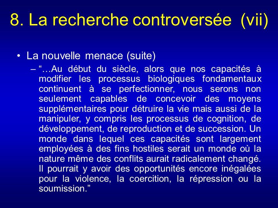 8. La recherche controversée (vii) La nouvelle menace (suite) –…Au début du siècle, alors que nos capacités à modifier les processus biologiques fonda
