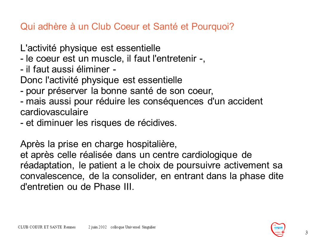 CLUB COEUR ET SANTE Rennes 2 juin 2002 colloque Universel Singulier 3 Qui adhère à un Club Coeur et Santé et Pourquoi? L'activité physique est essenti
