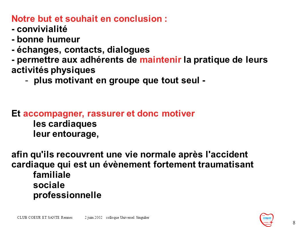 CLUB COEUR ET SANTE Rennes 2 juin 2002 colloque Universel Singulier 8 Notre but et souhait en conclusion : - convivialité - bonne humeur - échanges, c