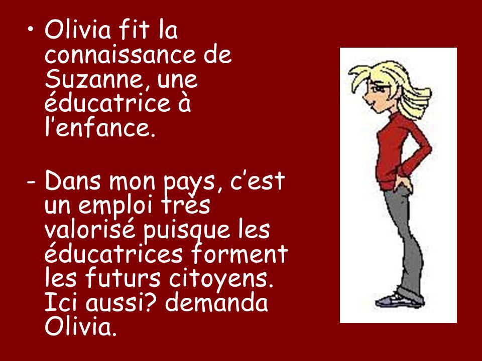 Olivia fit la connaissance de Suzanne, une éducatrice à lenfance. - Dans mon pays, cest un emploi très valorisé puisque les éducatrices forment les fu