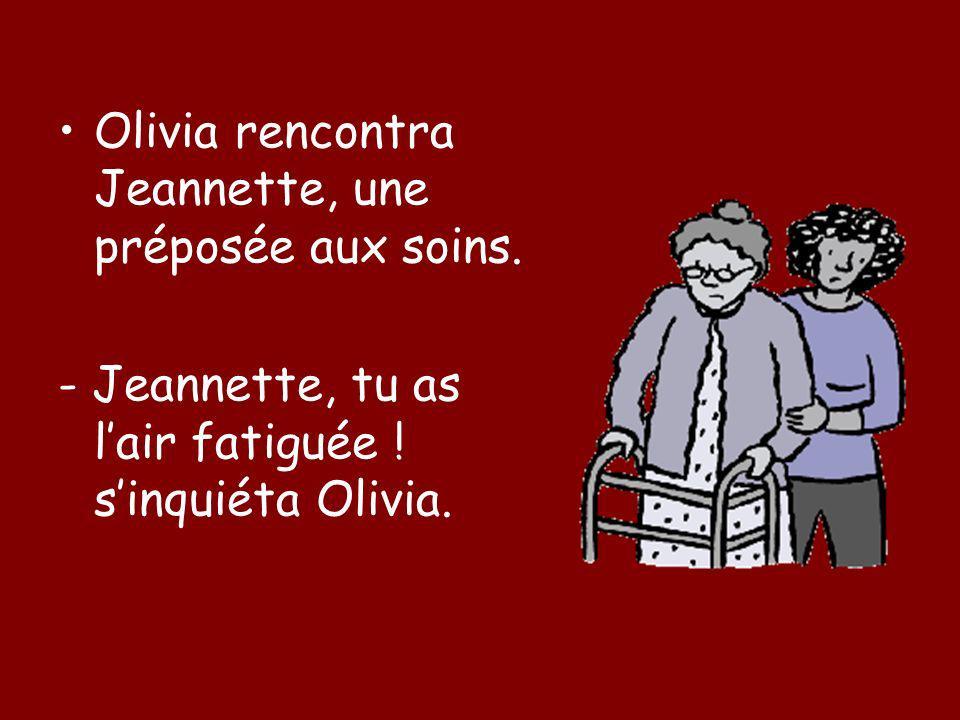 Olivia rencontra Jeannette, une préposée aux soins. - Jeannette, tu as lair fatiguée ! sinquiéta Olivia.