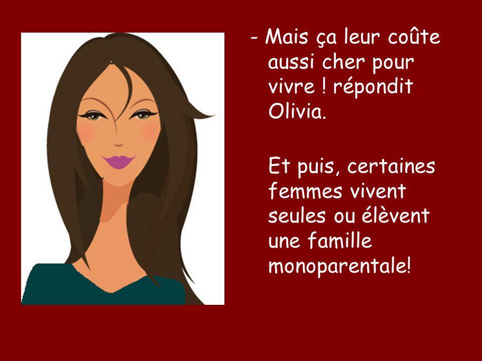 - Mais ça leur coûte aussi cher pour vivre ! répondit Olivia. Et puis, certaines femmes vivent seules ou élèvent une famille monoparentale!